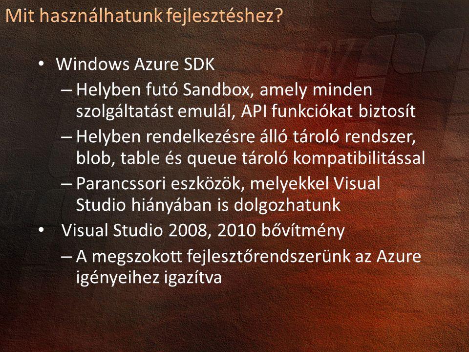 Windows Azure SDK – Helyben futó Sandbox, amely minden szolgáltatást emulál, API funkciókat biztosít – Helyben rendelkezésre álló tároló rendszer, blob, table és queue tároló kompatibilitással – Parancssori eszközök, melyekkel Visual Studio hiányában is dolgozhatunk Visual Studio 2008, 2010 bővítmény – A megszokott fejlesztőrendszerünk az Azure igényeihez igazítva