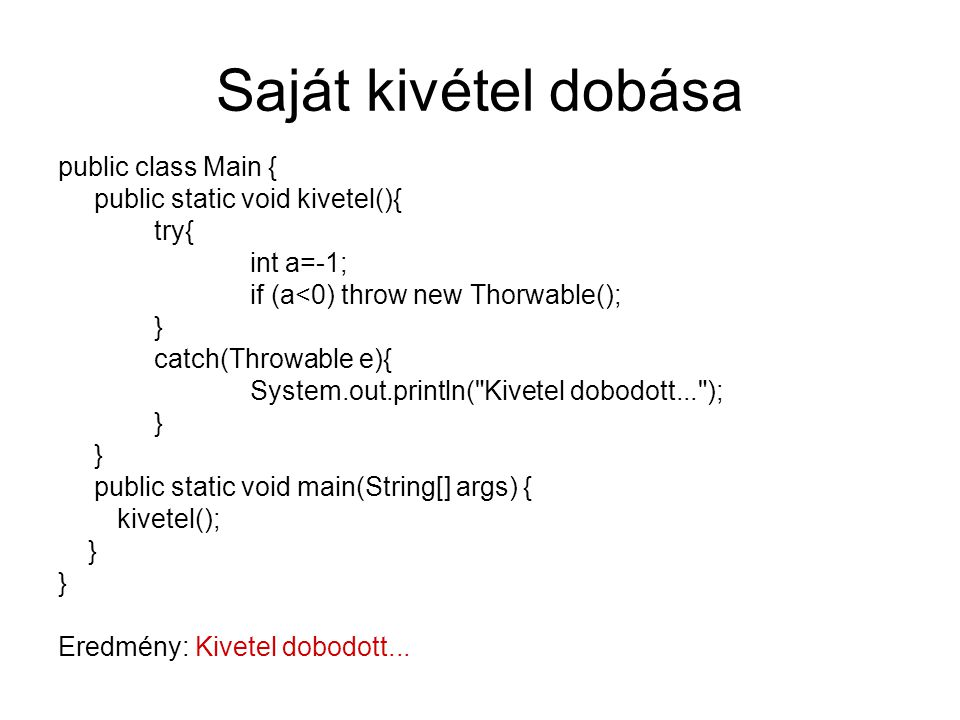 Saját kivétel dobása public class Main { public static void kivetel(){ try{ int a=-1; if (a<0) throw new Thorwable(); } catch(Throwable e){ System.out
