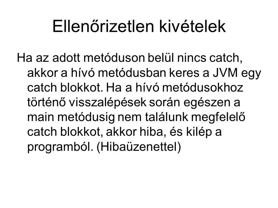 Ellenőrizetlen kivételek Ha az adott metóduson belül nincs catch, akkor a hívó metódusban keres a JVM egy catch blokkot. Ha a hívó metódusokhoz történ