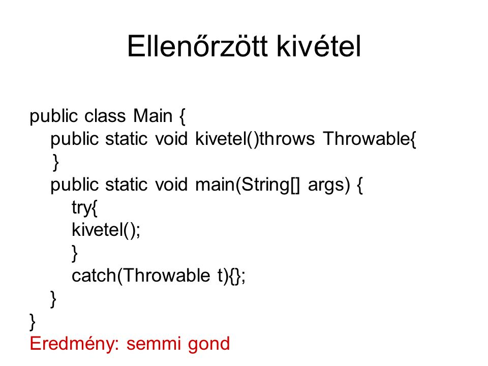 Ellenőrzött kivétel public class Main { public static void kivetel()throws Throwable{ } public static void main(String[] args) { try{ kivetel(); } cat