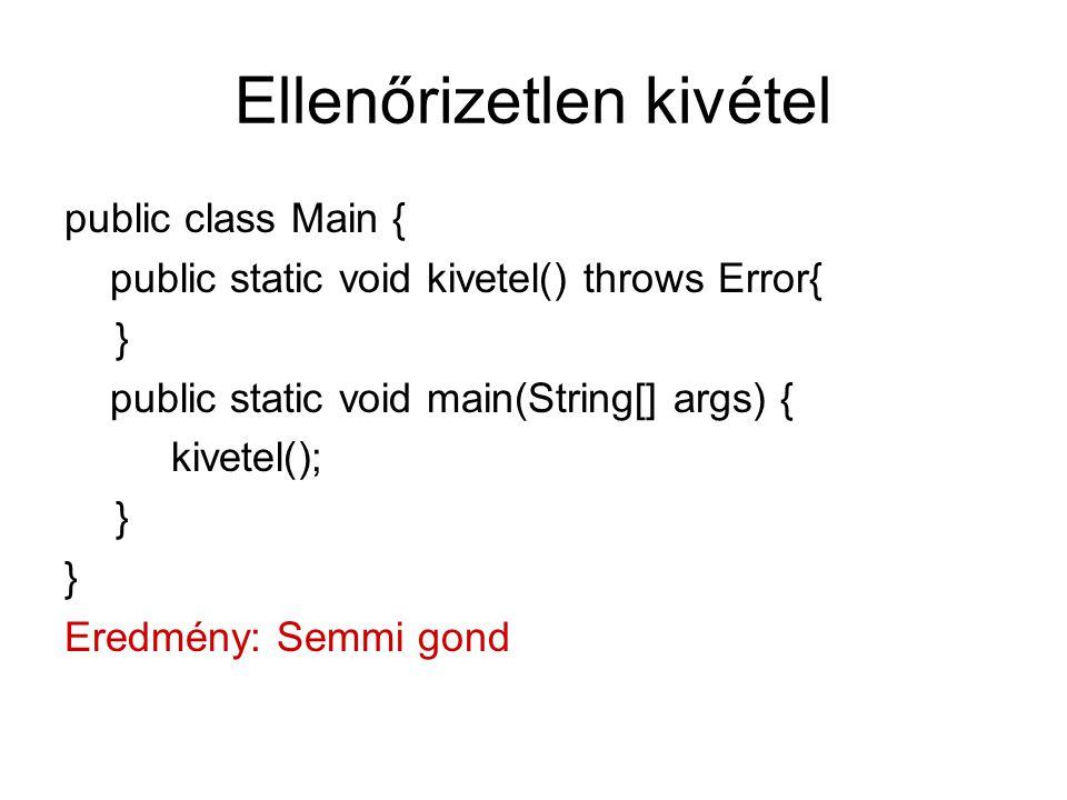 Ellenőrizetlen kivétel public class Main { public static void kivetel() throws Error{ } public static void main(String[] args) { kivetel(); } Eredmény