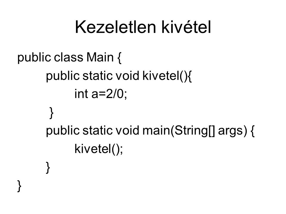 Az eredmény: Exception in thread main java.lang.ArithmeticException: / by zero at kivétel.Main.kivetel(Main.java:14) at kivétel.Main.main(Main.java:20) Kezeletlen kivétel