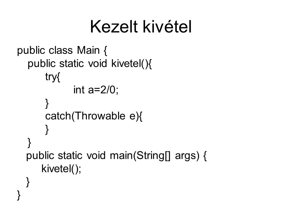Kezelt kivétel public class Main { public static void kivetel(){ try{ int a=2/0; } catch(Throwable e){ } public static void main(String[] args) { kive