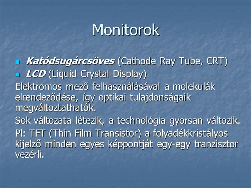 Monitorok Katódsugárcsöves (Cathode Ray Tube, CRT) Katódsugárcsöves (Cathode Ray Tube, CRT) LCD (Liquid Crystal Display) LCD (Liquid Crystal Display) Elektromos mező felhasználásával a molekulák elrendeződése, így optikai tulajdonságaik megváltoztathatók.