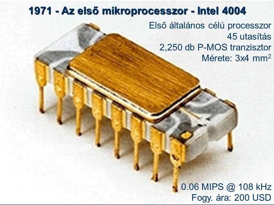 1971 - Az első mikroprocesszor - Intel 4004 Első általános célú processzor 45 utasítás 2,250 db P-MOS tranzisztor Mérete: 3x4 mm 2 0.06 MIPS @ 108 kHz Fogy.