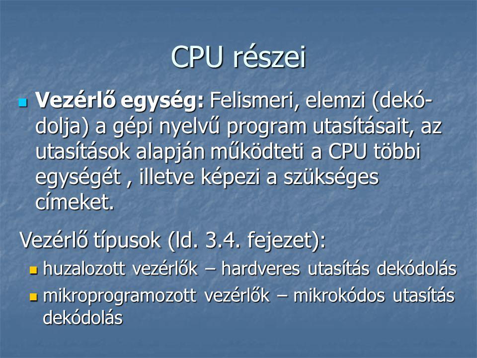 CPU részei Vezérlő egység: Felismeri, elemzi (dekó- dolja) a gépi nyelvű program utasításait, az utasítások alapján működteti a CPU többi egységét, illetve képezi a szükséges címeket.