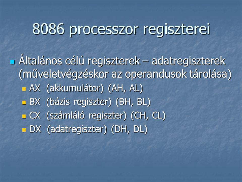 8086 processzor regiszterei Általános célú regiszterek – adatregiszterek (műveletvégzéskor az operandusok tárolása) Általános célú regiszterek – adatregiszterek (műveletvégzéskor az operandusok tárolása) AX (akkumulátor) (AH, AL) AX (akkumulátor) (AH, AL) BX (bázis regiszter) (BH, BL) BX (bázis regiszter) (BH, BL) CX (számláló regiszter) (CH, CL) CX (számláló regiszter) (CH, CL) DX (adatregiszter) (DH, DL) DX (adatregiszter) (DH, DL)