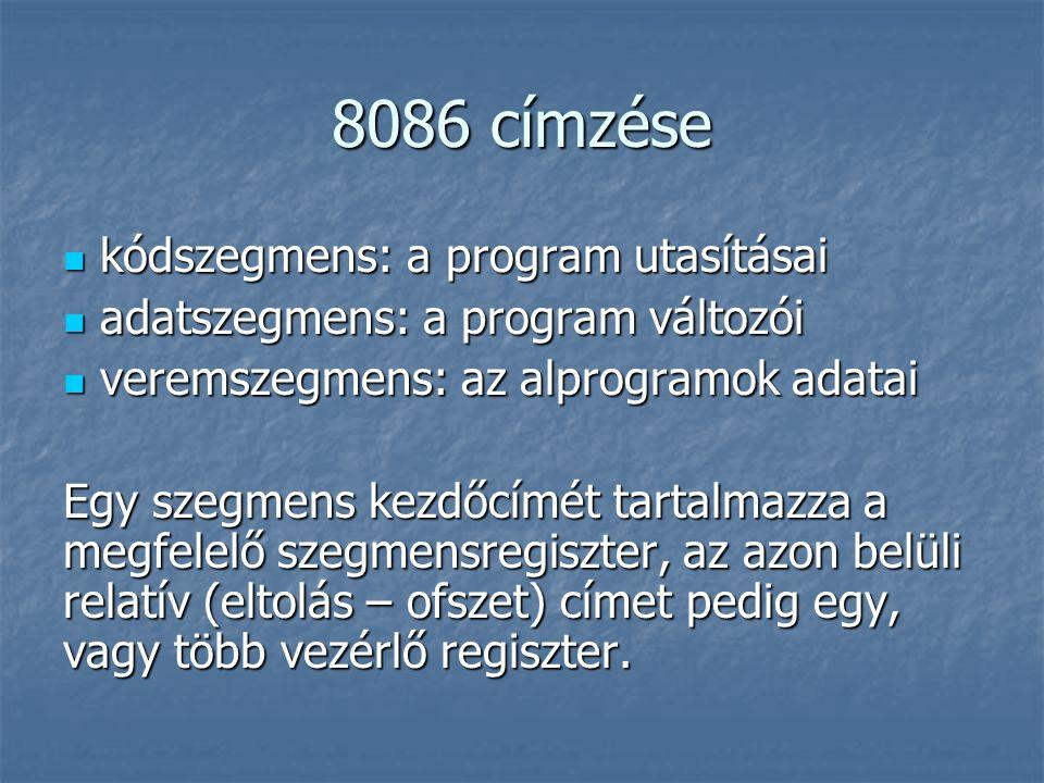8086 címzése kódszegmens: a program utasításai kódszegmens: a program utasításai adatszegmens: a program változói adatszegmens: a program változói veremszegmens: az alprogramok adatai veremszegmens: az alprogramok adatai Egy szegmens kezdőcímét tartalmazza a megfelelő szegmensregiszter, az azon belüli relatív (eltolás – ofszet) címet pedig egy, vagy több vezérlő regiszter.