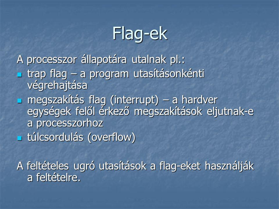 Flag-ek A processzor állapotára utalnak pl.: trap flag – a program utasításonkénti végrehajtása trap flag – a program utasításonkénti végrehajtása megszakítás flag (interrupt) – a hardver egységek felől érkező megszakítások eljutnak-e a processzorhoz megszakítás flag (interrupt) – a hardver egységek felől érkező megszakítások eljutnak-e a processzorhoz túlcsordulás (overflow) túlcsordulás (overflow) A feltételes ugró utasítások a flag-eket használják a feltételre.