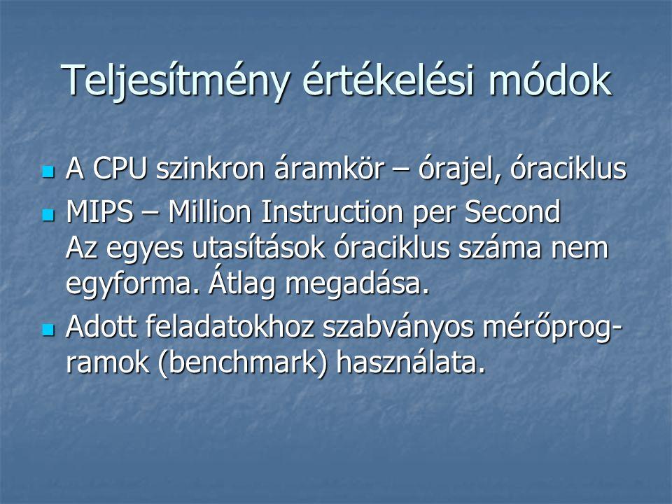 Teljesítmény értékelési módok A CPU szinkron áramkör – órajel, óraciklus A CPU szinkron áramkör – órajel, óraciklus MIPS – Million Instruction per Second Az egyes utasítások óraciklus száma nem egyforma.
