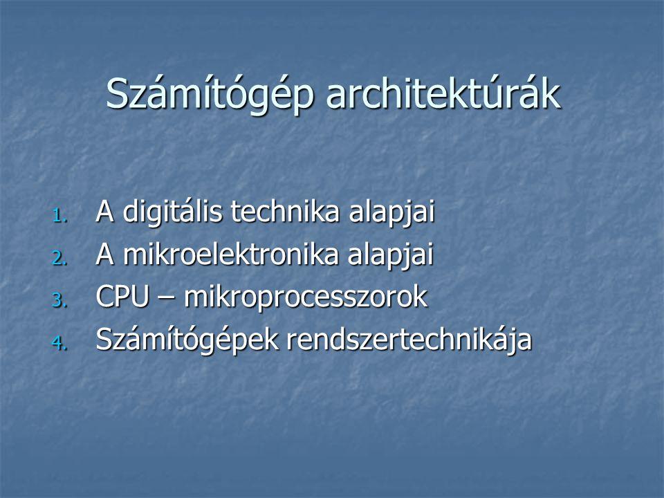 Számítógép architektúrák 1. A digitális technika alapjai 2. A mikroelektronika alapjai 3. CPU – mikroprocesszorok 4. Számítógépek rendszertechnikája