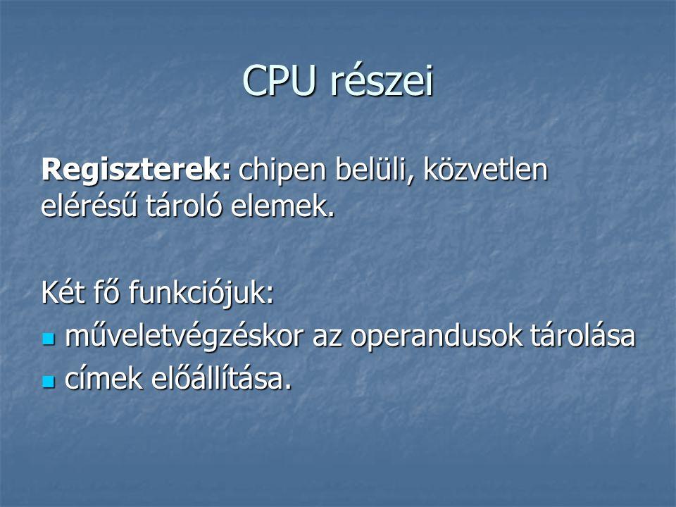 CPU részei Regiszterek: chipen belüli, közvetlen elérésű tároló elemek. Két fő funkciójuk: műveletvégzéskor az operandusok tárolása műveletvégzéskor a