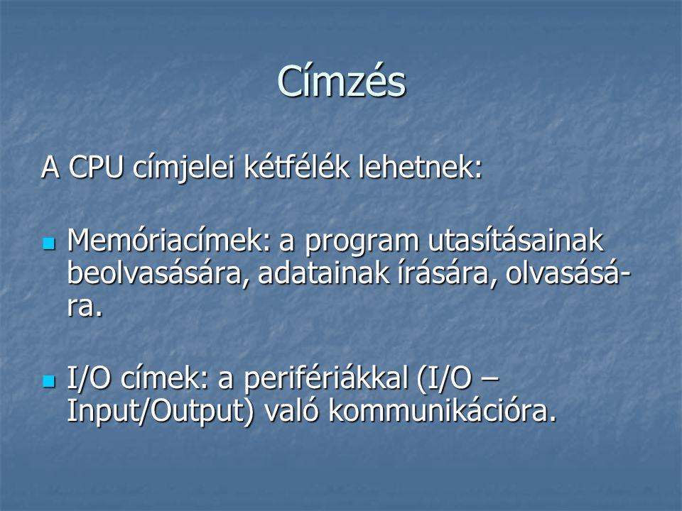 Címzés A CPU címjelei kétfélék lehetnek: Memóriacímek: a program utasításainak beolvasására, adatainak írására, olvasásá- ra. Memóriacímek: a program