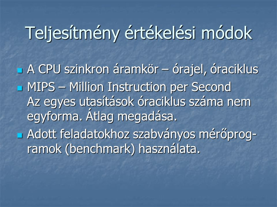 Teljesítmény értékelési módok A CPU szinkron áramkör – órajel, óraciklus A CPU szinkron áramkör – órajel, óraciklus MIPS – Million Instruction per Sec