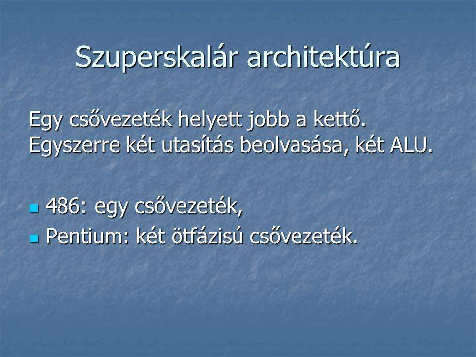 Szuperskalár architektúra Egy csővezeték helyett jobb a kettő. Egyszerre két utasítás beolvasása, két ALU. 486: egy csővezeték, 486: egy csővezeték, P