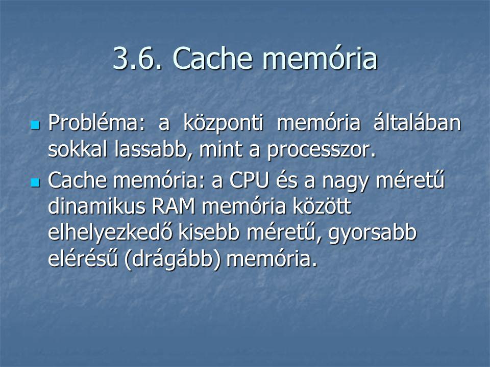 3.6. Cache memória Probléma: a központi memória általában sokkal lassabb, mint a processzor. Probléma: a központi memória általában sokkal lassabb, mi