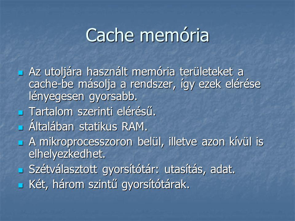 Cache memória Az utoljára használt memória területeket a cache-be másolja a rendszer, így ezek elérése lényegesen gyorsabb. Az utoljára használt memór