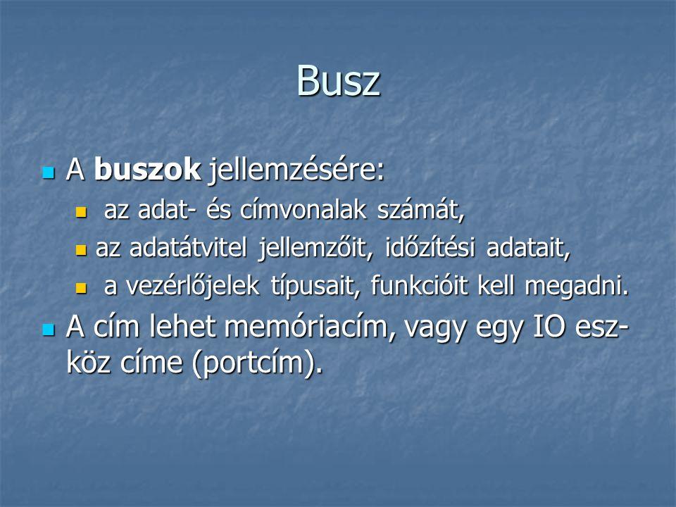 Busz A buszok jellemzésére: A buszok jellemzésére: az adat- és címvonalak számát, az adat- és címvonalak számát, az adatátvitel jellemzőit, időzítési