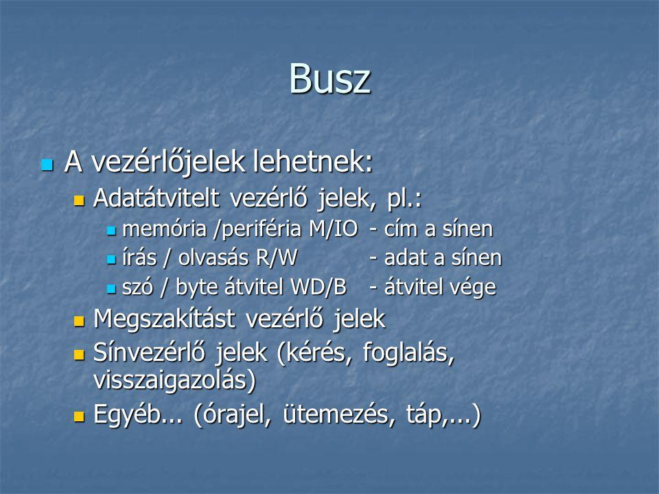 Busz A vezérlőjelek lehetnek: A vezérlőjelek lehetnek: Adatátvitelt vezérlő jelek, pl.: Adatátvitelt vezérlő jelek, pl.: memória /periféria M/IO- cím
