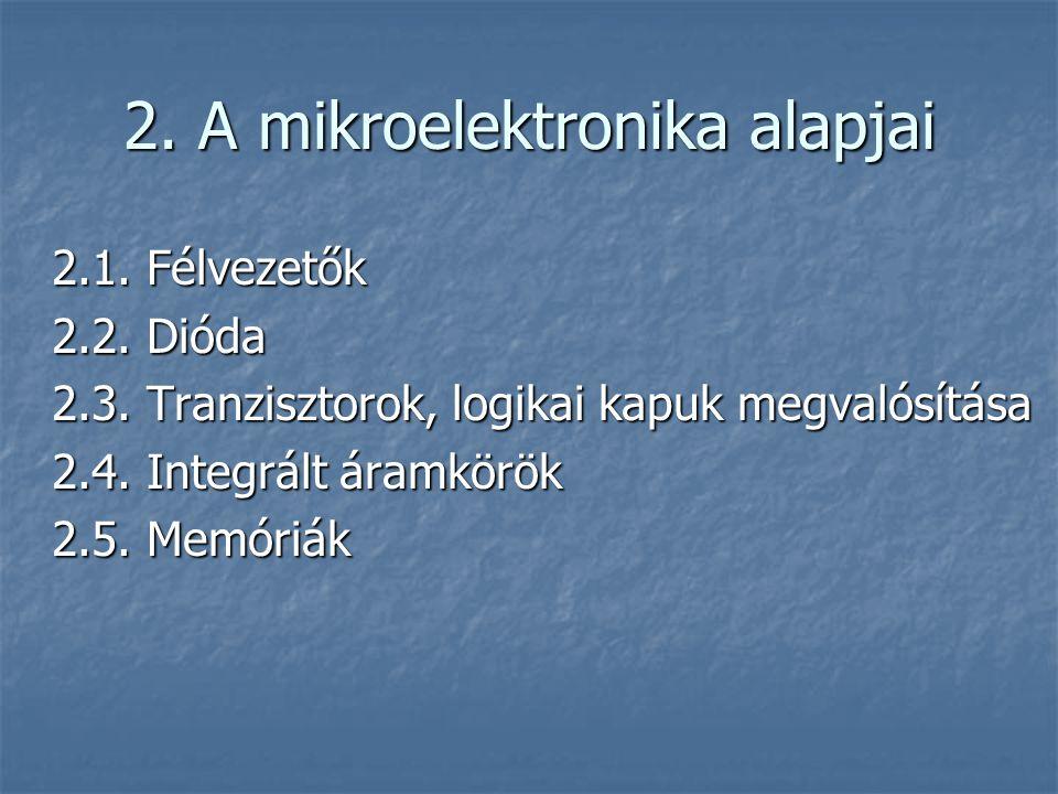 2. A mikroelektronika alapjai 2.1. Félvezetők 2.2. Dióda 2.3. Tranzisztorok, logikai kapuk megvalósítása 2.4. Integrált áramkörök 2.5. Memóriák