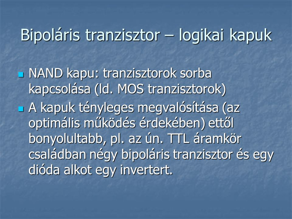 Bipoláris tranzisztor – logikai kapuk NAND kapu: tranzisztorok sorba kapcsolása (ld. MOS tranzisztorok) NAND kapu: tranzisztorok sorba kapcsolása (ld.