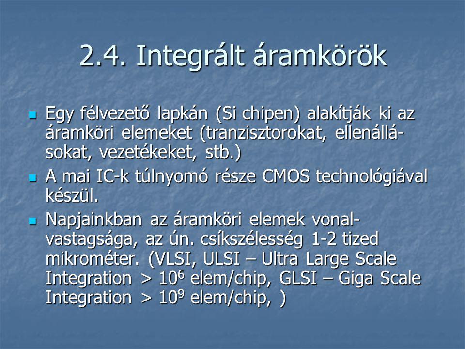 2.4. Integrált áramkörök Egy félvezető lapkán (Si chipen) alakítják ki az áramköri elemeket (tranzisztorokat, ellenállá- sokat, vezetékeket, stb.) Egy