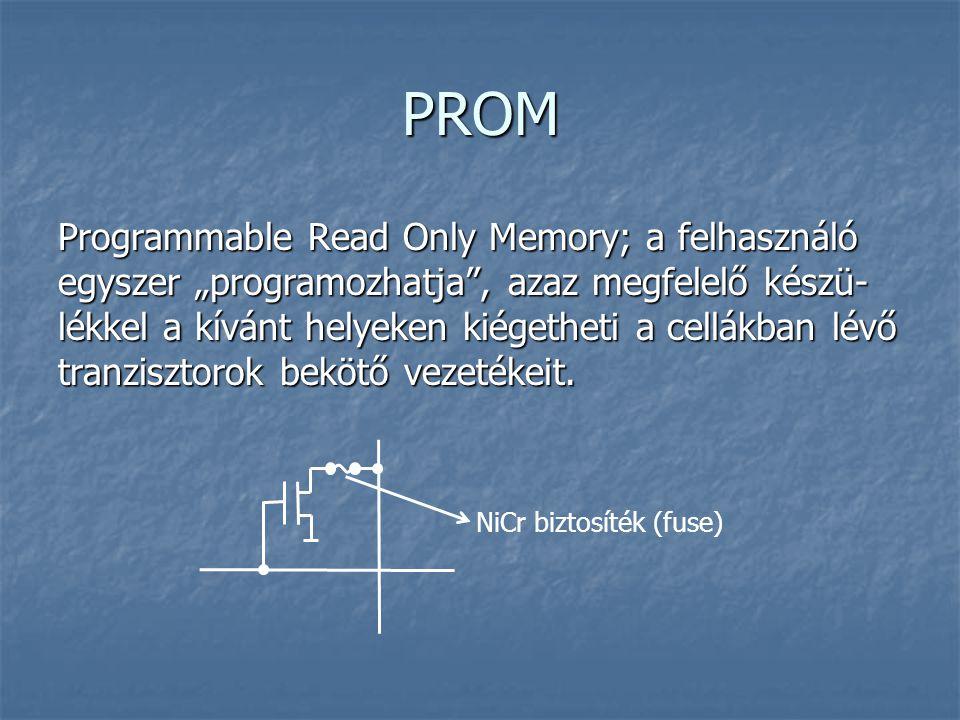 """PROM Programmable Read Only Memory; a felhasználó egyszer """"programozhatja"""", azaz megfelelő készü- lékkel a kívánt helyeken kiégetheti a cellákban lévő"""