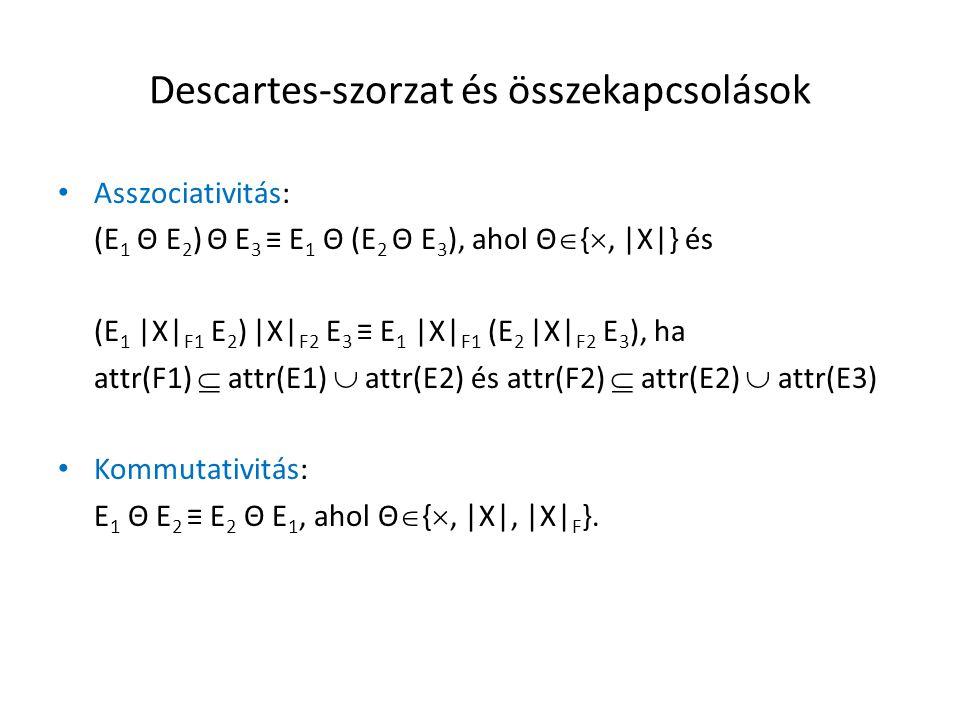 Descartes-szorzat és összekapcsolások Asszociativitás: (E 1 Θ E 2 ) Θ E 3 ≡ E 1 Θ (E 2 Θ E 3 ), ahol Θ  { , |X|} és (E 1 |X| F1 E 2 ) |X| F2 E 3 ≡ E 1 |X| F1 (E 2 |X| F2 E 3 ), ha attr(F1)  attr(E1)  attr(E2) és attr(F2)  attr(E2)  attr(E3) Kommutativitás: E 1 Θ E 2 ≡ E 2 Θ E 1, ahol Θ  { , |X|, |X| F }.