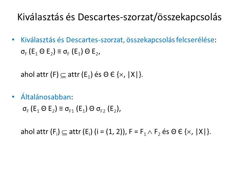 Kiválasztás és Descartes-szorzat/összekapcsolás Kiválasztás és Descartes-szorzat, összekapcsolás felcserélése: σ F (E 1 Θ E 2 ) ≡ σ F (E 1 ) Θ E 2, ahol attr (F)  attr (E 1 ) és Θ Є { , |X|}.
