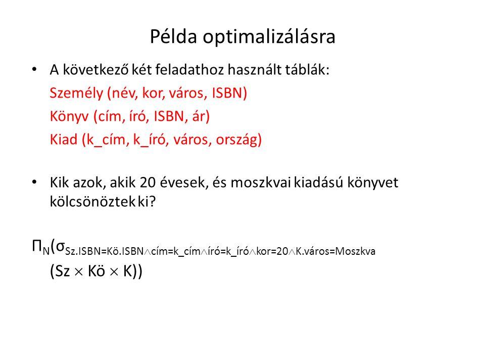 Példa optimalizálásra A következő két feladathoz használt táblák: Személy (név, kor, város, ISBN) Könyv (cím, író, ISBN, ár) Kiad (k_cím, k_író, város, ország) Kik azok, akik 20 évesek, és moszkvai kiadású könyvet kölcsönöztek ki.
