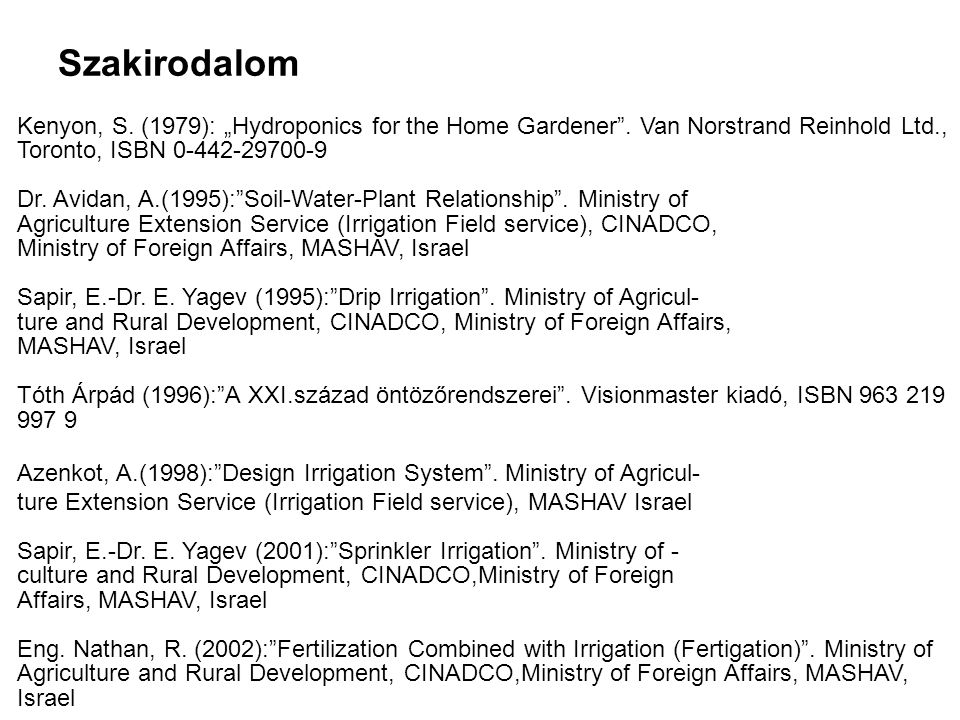 "Szakirodalom Kenyon, S. (1979): ""Hydroponics for the Home Gardener"". Van Norstrand Reinhold Ltd., Toronto, ISBN 0-442-29700-9 Dr. Avidan, A.(1995):""So"