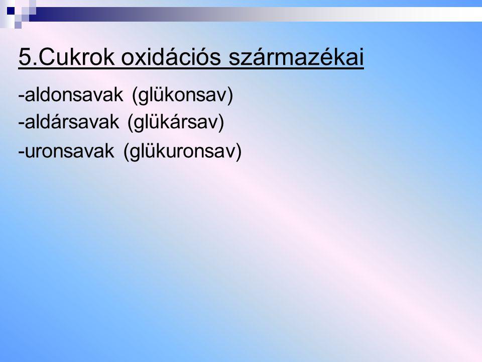 5.Cukrok oxidációs származékai -aldonsavak (glükonsav) -aldársavak (glükársav) -uronsavak (glükuronsav)