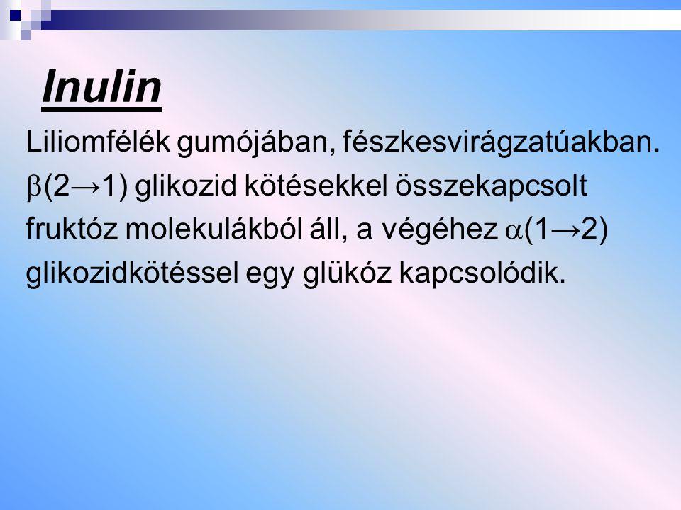 Inulin Liliomfélék gumójában, fészkesvirágzatúakban.  (2→1) glikozid kötésekkel összekapcsolt fruktóz molekulákból áll, a végéhez  (1→2) glikozidköt