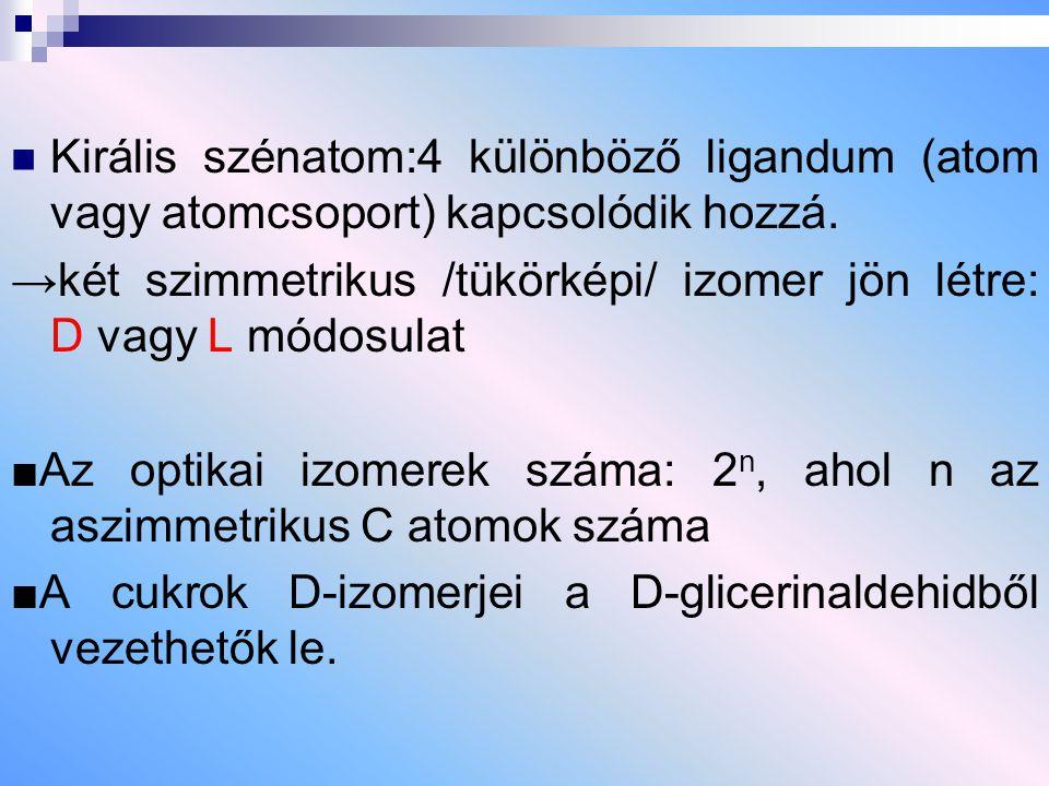 Királis szénatom:4 különböző ligandum (atom vagy atomcsoport) kapcsolódik hozzá. →két szimmetrikus /tükörképi/ izomer jön létre: D vagy L módosulat ■A