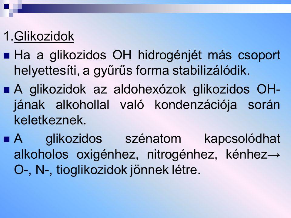 1.Glikozidok Ha a glikozidos OH hidrogénjét más csoport helyettesíti, a gyűrűs forma stabilizálódik. A glikozidok az aldohexózok glikozidos OH- jának