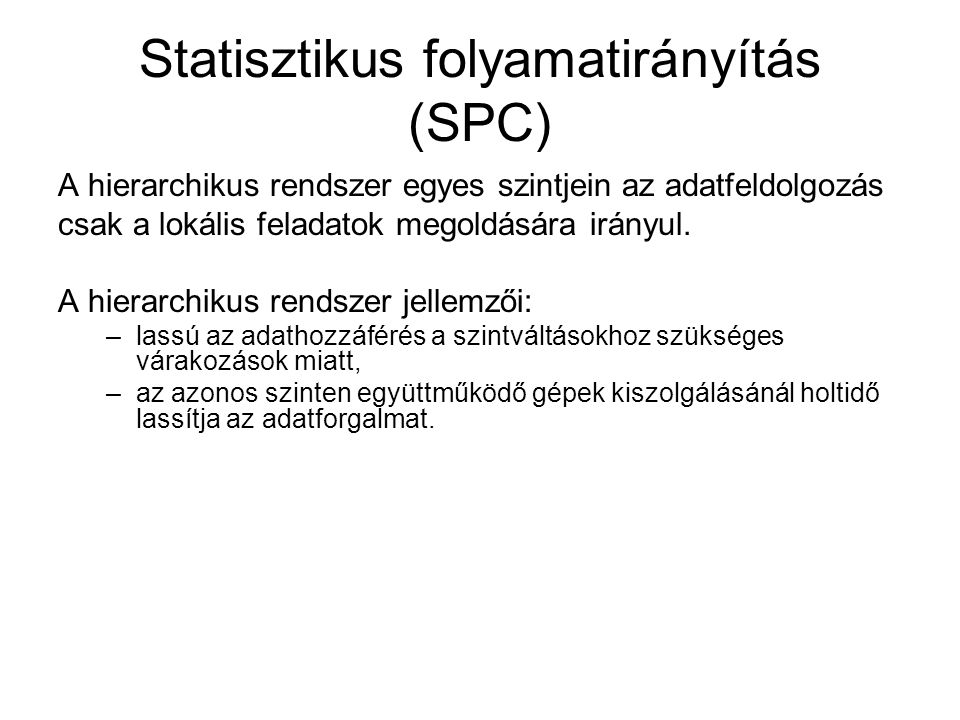 Statisztikus folyamatirányítás (SPC) A hierarchikus rendszer egyes szintjein az adatfeldolgozás csak a lokális feladatok megoldására irányul. A hierar