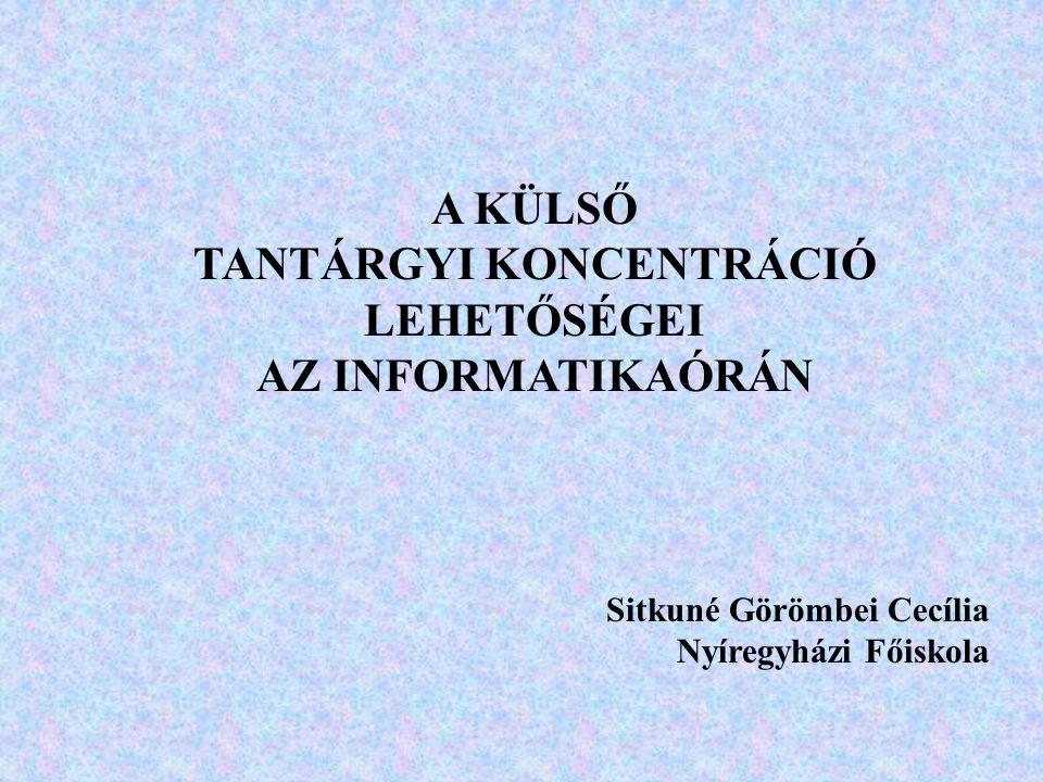 A KÜLSŐ TANTÁRGYI KONCENTRÁCIÓ LEHETŐSÉGEI AZ INFORMATIKAÓRÁN Sitkuné Görömbei Cecília Nyíregyházi Főiskola
