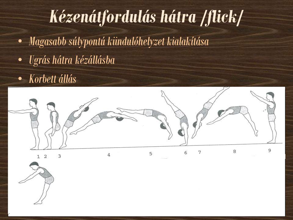 Kézenátfordulás hátra /flick/ Magasabb súlypontú kiindulóhelyzet kialakítása Ugrás hátra kézállásba Korbett állás