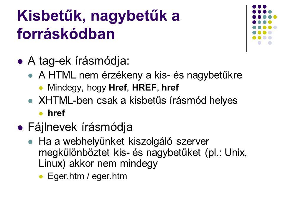Kisbetűk, nagybetűk a forráskódban A tag-ek írásmódja: A HTML nem érzékeny a kis- és nagybetűkre Mindegy, hogy Href, HREF, href XHTML-ben csak a kisbe