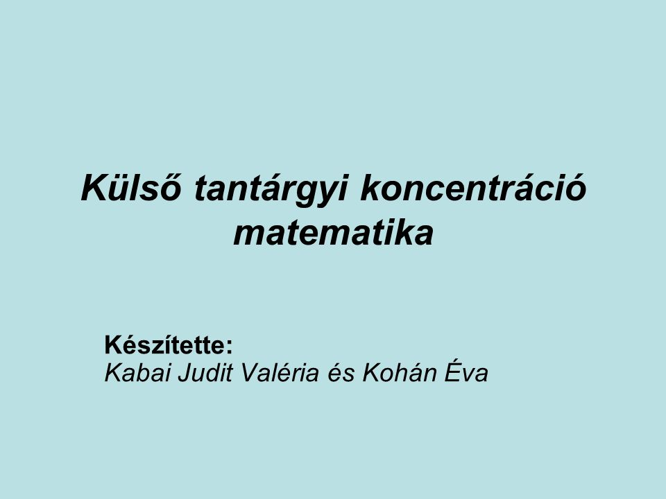 Külső tantárgyi koncentráció matematika Készítette: Kabai Judit Valéria és Kohán Éva