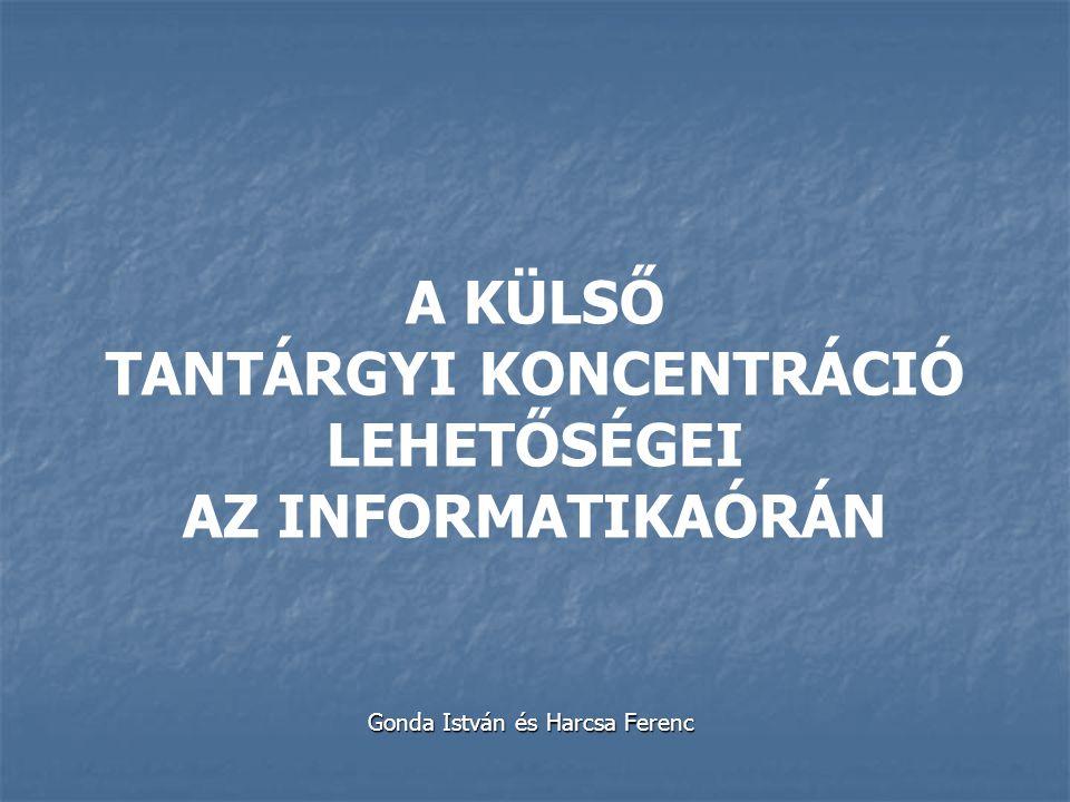 A KÜLSŐ TANTÁRGYI KONCENTRÁCIÓ LEHETŐSÉGEI AZ INFORMATIKAÓRÁN Gonda István és Harcsa Ferenc