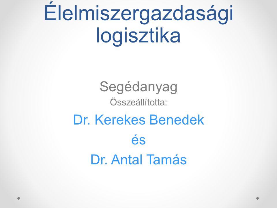 Élelmiszergazdasági logisztika Segédanyag Összeállította: Dr. Kerekes Benedek és Dr. Antal Tamás