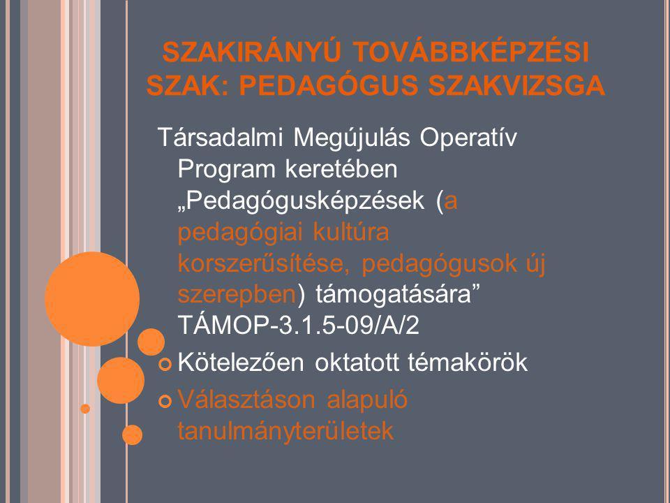 """SZAKIRÁNYÚ TOVÁBBKÉPZÉSI SZAK: PEDAGÓGUS SZAKVIZSGA Társadalmi Megújulás Operatív Program keretében """"Pedagógusképzések (a pedagógiai kultúra korszerűsítése, pedagógusok új szerepben) támogatására TÁMOP-3.1.5-09/A/2 Kötelezően oktatott témakörök Választáson alapuló tanulmányterületek"""