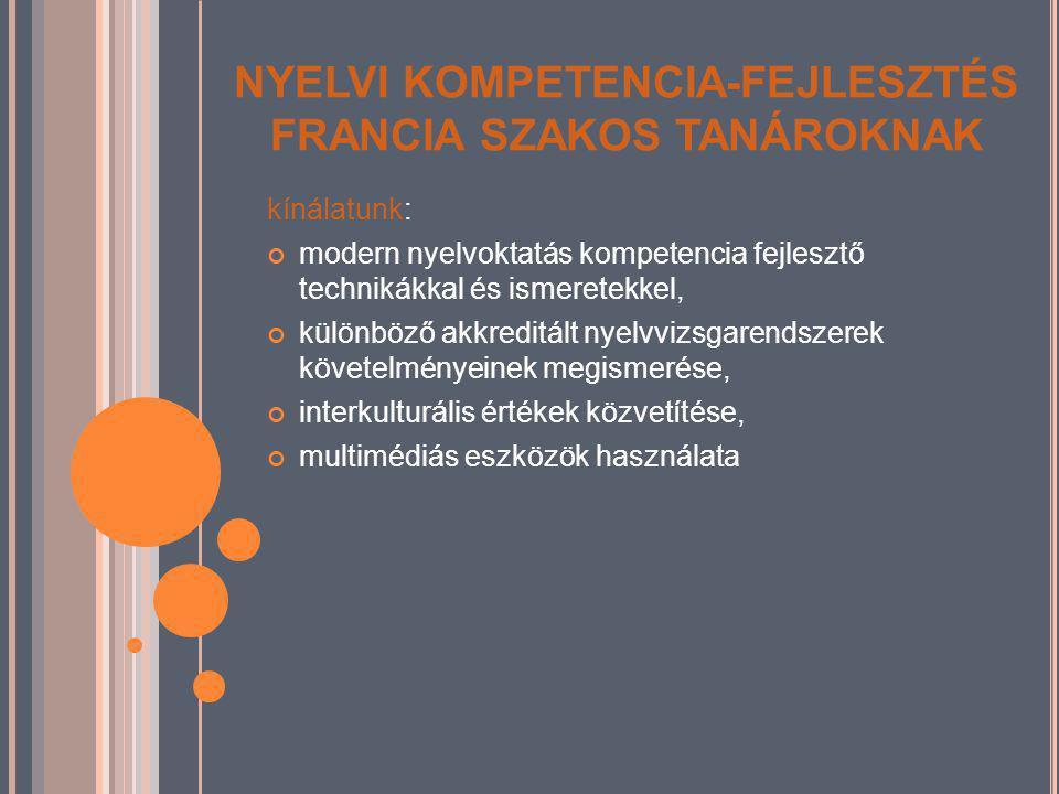 NYELVI KOMPETENCIA-FEJLESZTÉS FRANCIA SZAKOS TANÁROKNAK kínálatunk: modern nyelvoktatás kompetencia fejlesztő technikákkal és ismeretekkel, különböző akkreditált nyelvvizsgarendszerek követelményeinek megismerése, interkulturális értékek közvetítése, multimédiás eszközök használata