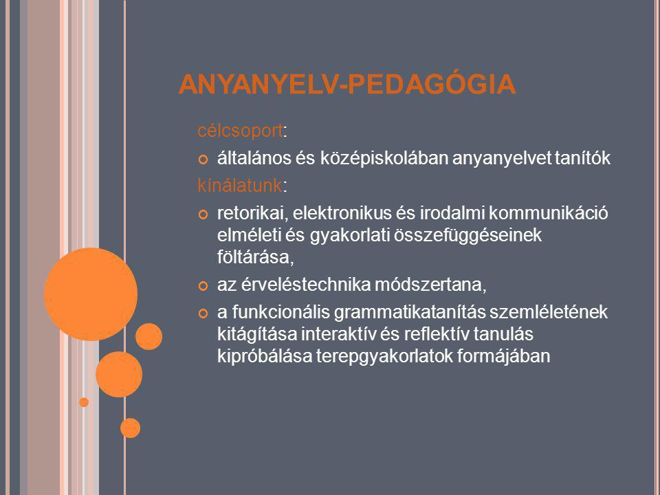 ANYANYELV-PEDAGÓGIA célcsoport: általános és középiskolában anyanyelvet tanítók kínálatunk: retorikai, elektronikus és irodalmi kommunikáció elméleti és gyakorlati összefüggéseinek föltárása, az érveléstechnika módszertana, a funkcionális grammatikatanítás szemléletének kitágítása interaktív és reflektív tanulás kipróbálása terepgyakorlatok formájában