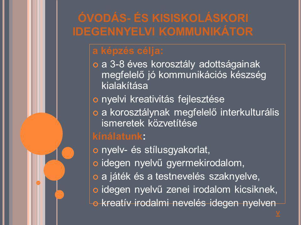 ÓVODÁS- ÉS KISISKOLÁSKORI IDEGENNYELVI KOMMUNIKÁTOR a képzés célja: a 3-8 éves korosztály adottságainak megfelelő jó kommunikációs készség kialakítása nyelvi kreativitás fejlesztése a korosztálynak megfelelő interkulturális ismeretek közvetítése kínálatunk: nyelv- és stílusgyakorlat, idegen nyelvű gyermekirodalom, a játék és a testnevelés szaknyelve, idegen nyelvű zenei irodalom kicsiknek, kreatív irodalmi nevelés idegen nyelven v