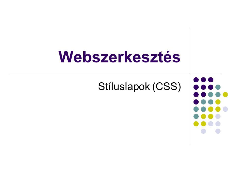 Stíluslapok CSS = cascading style sheets (lépcsős stíluslapok) Több lapból álló webhelyünkön a megjelenést nehézkes lehet laponként állítgatni Célszerű a több lapra is vonatkozó részeket elválasztani a megjelenő információtól Külső stíluslapok esetén elegendő a stíluslapot jelentő fájlt módosítani, és a megfelelő oldal(ak)on azonnal jelentkezni fog a hatás Részletes információ a CSS szabványról: http://www.w3.org/TR/CSS21/css2.pdf