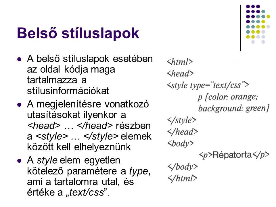 Külső stíluslapok A külső stíluslapok esetében a tartalom és a formátumutasítások elválnak egymástól A html kód ekkor csak azt az egy utasítást fogja tartalmazni, hogy a formátumra vonatkozó leírást egy önálló fájlban fogjuk találni Ezt az utasítást a üres elem tartalmazza Paraméterei és azok értékei rel: egy stíluslap kapcsolódik a html fájlhoz href: a stíluslap nevét adja meg type: a stíluslap taralomtípusát adja meg Maga a stíluslap csak ennyit tartalmaz Különbség a kétféle stíluslap között, hogy módosítási igény esetén a belső stíluslapnál mindig magát a html-t kell változtatni, külső stíluslapnál csupán az önálló css fájlt, ami akár több html-re, vagy az egész webhelyünkre is hatással lehet