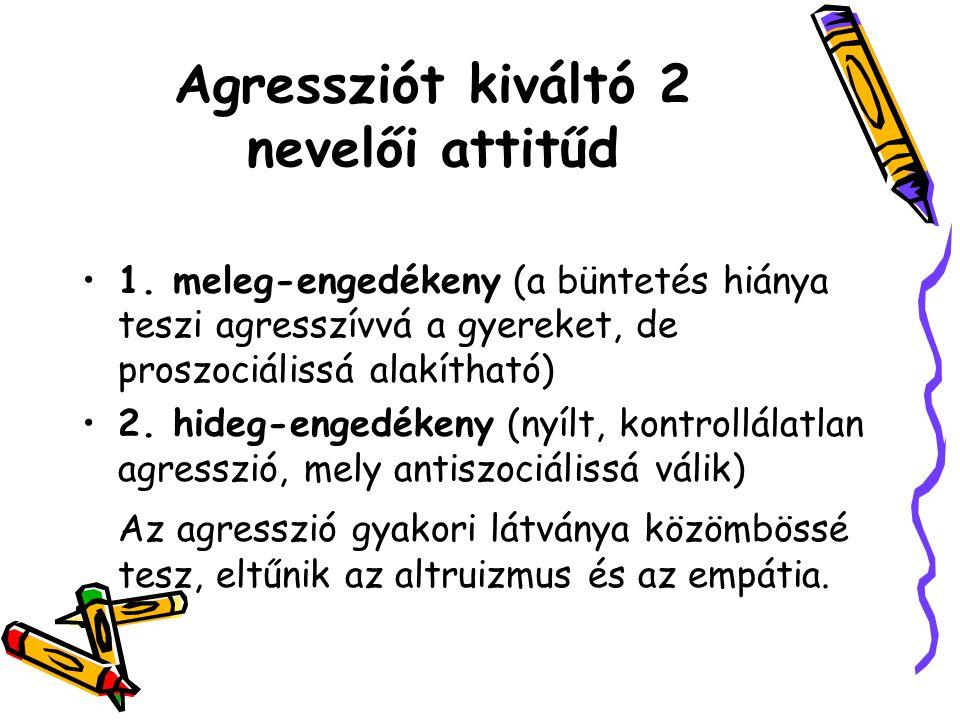 Agressziót kiváltó 2 nevelői attitűd 1. meleg-engedékeny (a büntetés hiánya teszi agresszívvá a gyereket, de proszociálissá alakítható) 2. hideg-enged