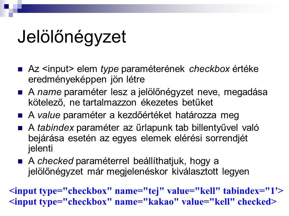 Jelölőnégyzet Az elem type paraméterének checkbox értéke eredményeképpen jön létre A name paraméter lesz a jelölőnégyzet neve, megadása kötelező, ne tartalmazzon ékezetes betűket A value paraméter a kezdőértéket határozza meg A tabindex paraméter az űrlapunk tab billentyűvel való bejárása esetén az egyes elemek elérési sorrendjét jelenti A checked paraméterrel beállíthatjuk, hogy a jelölőnégyzet már megjelenéskor kiválasztott legyen